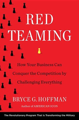 Red Teaming: How Your Business Can Conquer the Competition by Challenging Everything