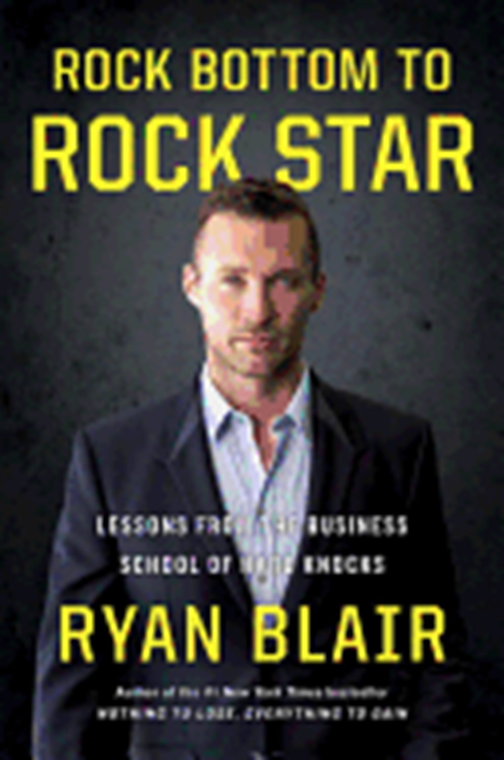 Rock Bottom to Rock Star Lessons from the Business School of Hard Knocks