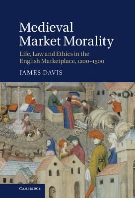 Medieval Market Morality: Life, Law and Ethics in the English Marketplace, 1200 1500