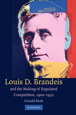 Louis D. Brandeis and the Making of Regulated Competition, 1900 1932