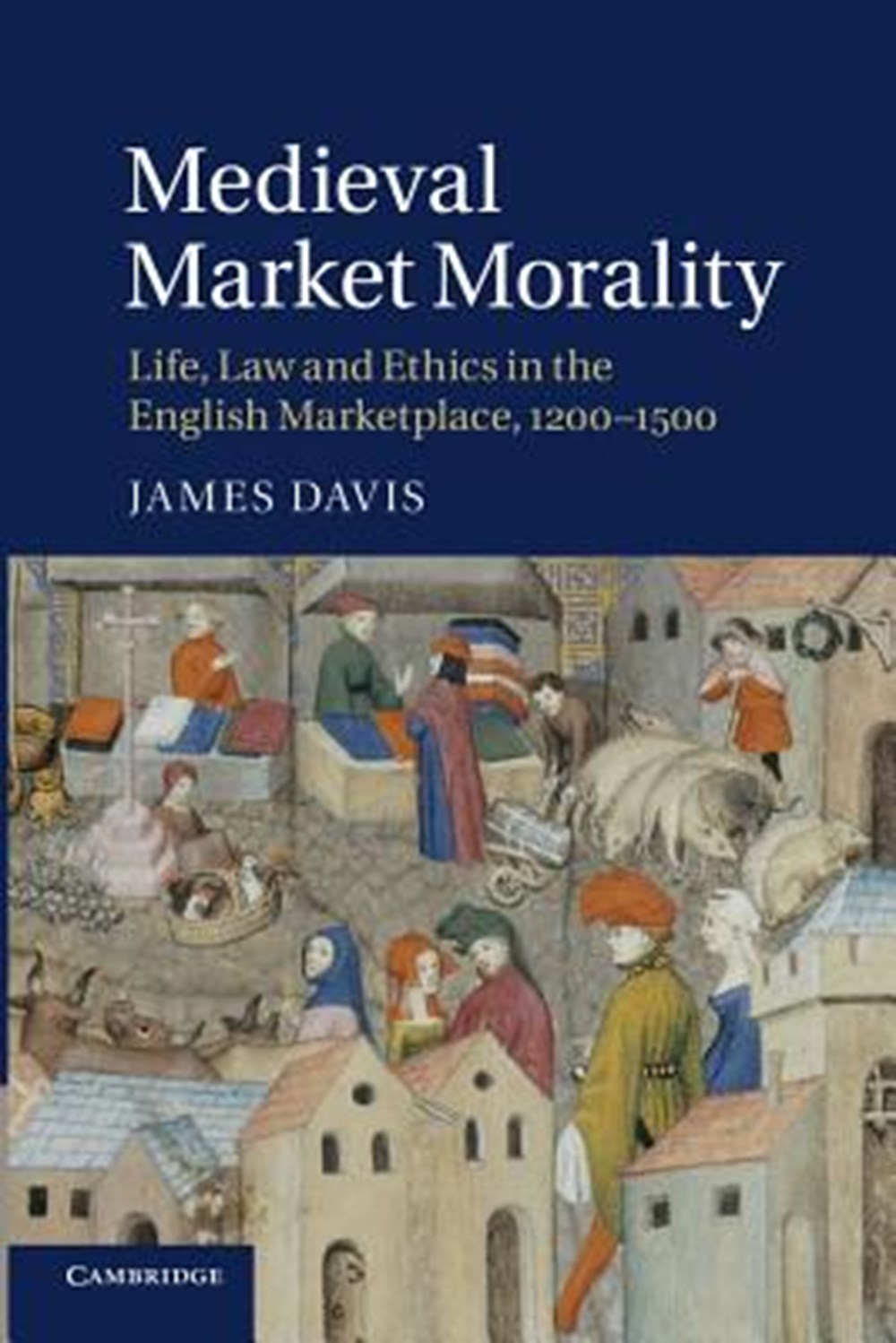Medieval Market Morality Life, Law and Ethics in the English Marketplace, 1200 1500