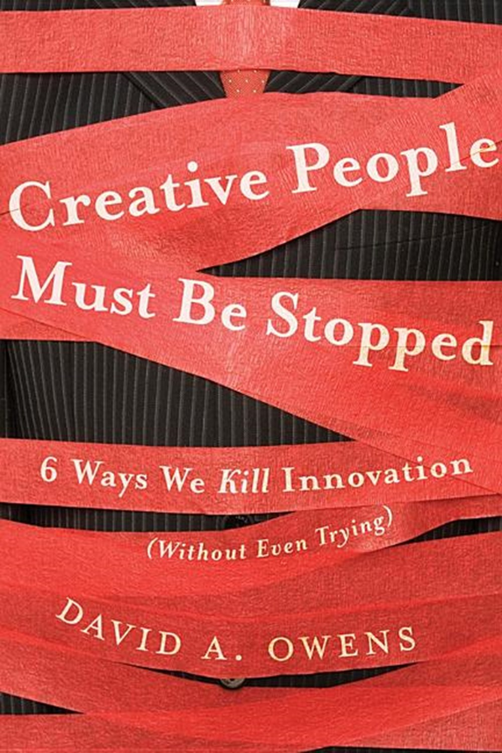 Creative People Must Be Stopped 6 Ways We Kill Innovation (Without Even Trying)