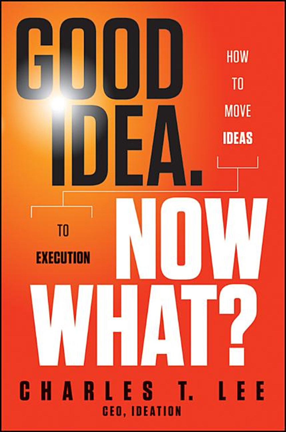 Good Idea. Now What?: How to Move Ideas to Execution