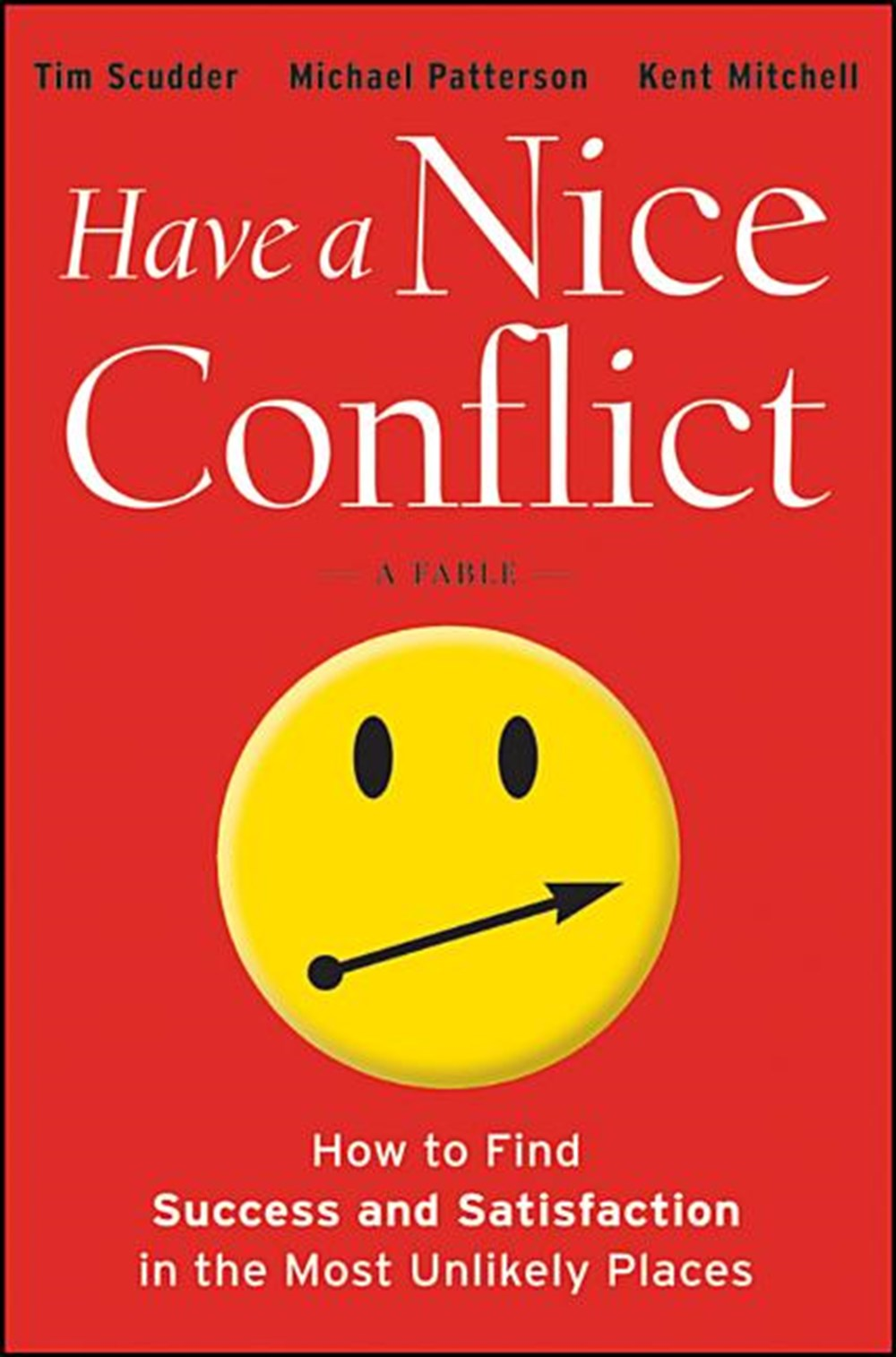 Have a Nice Conflict How to Find Success and Satisfaction in the Most Unlikely Places