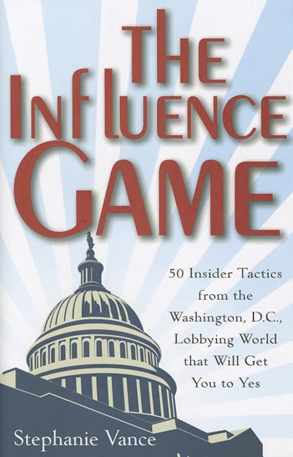 Influence Game 50 Insider Tactics from the Washington, D.C. Lobbying World That Will Get You to Yes