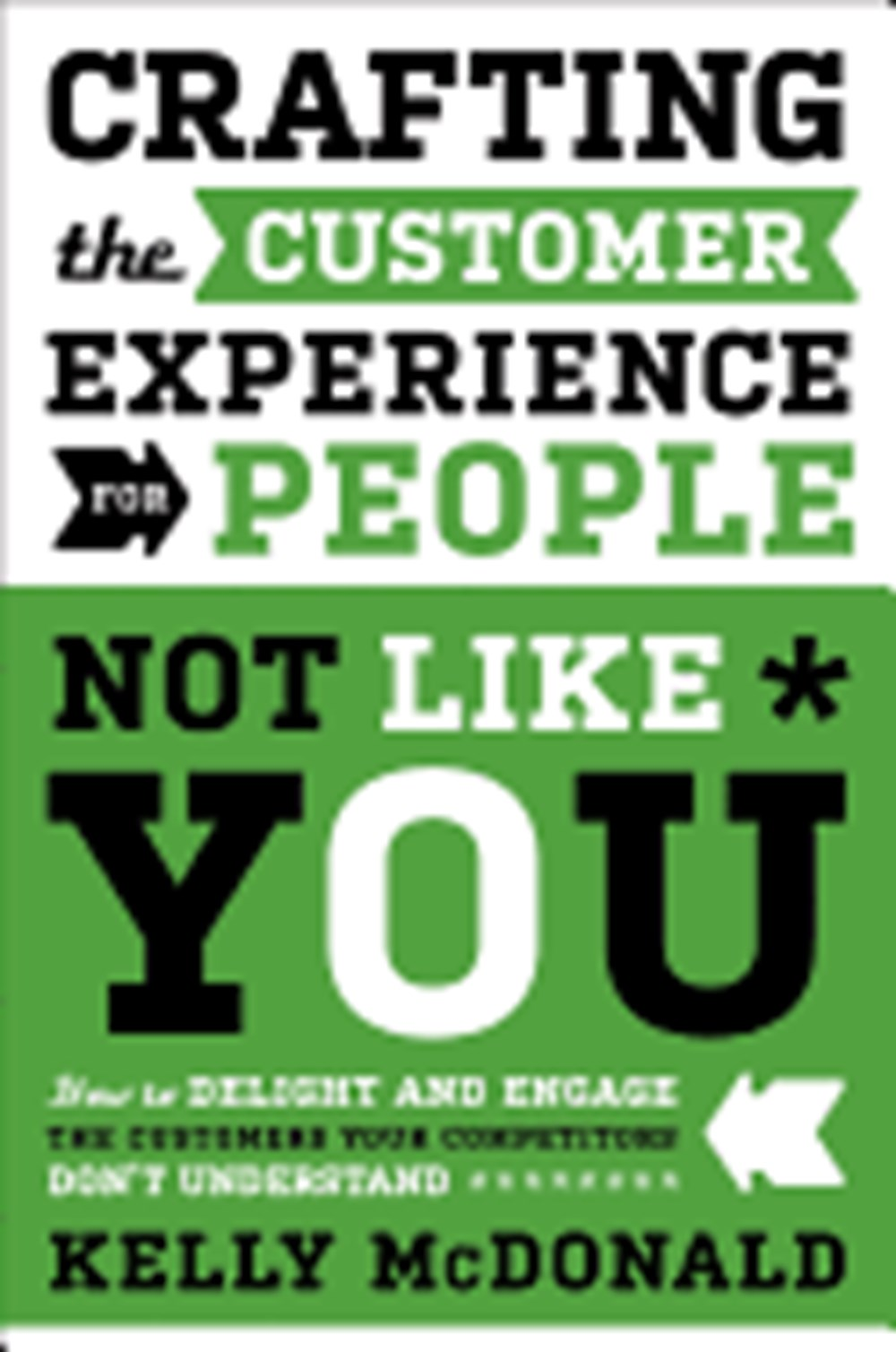 Crafting the Customer Experience for People Not Like You How to Delight and Engage the Customers You