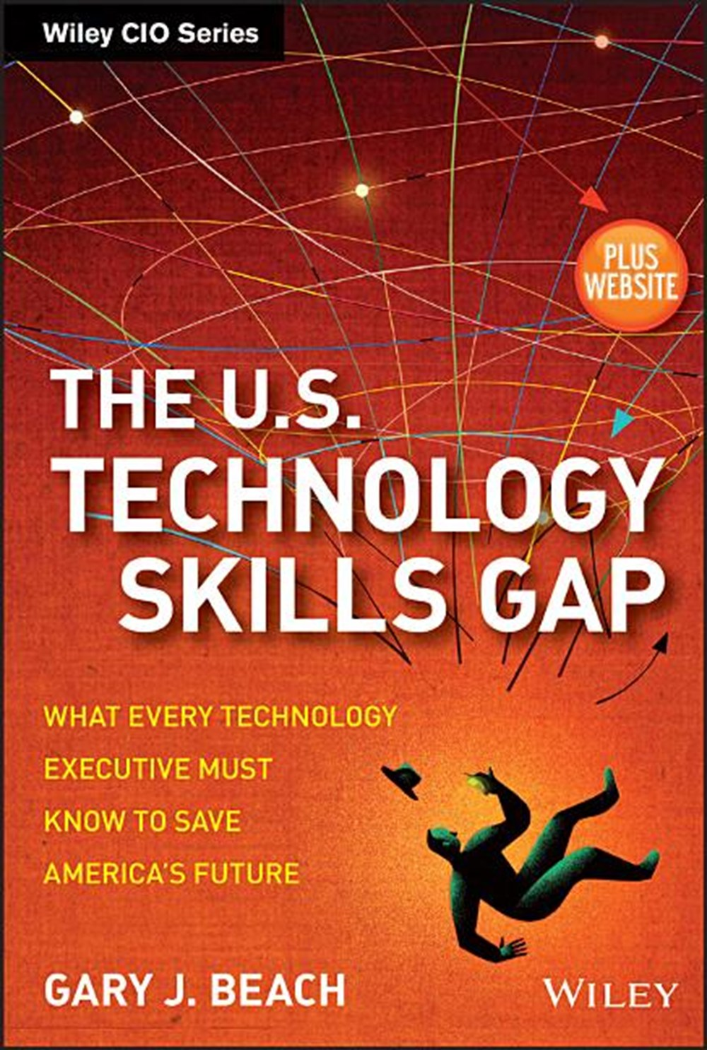 U.S. Technology Skills Gap, + Website What Every Technology Executive Must Know to Save America's Fu