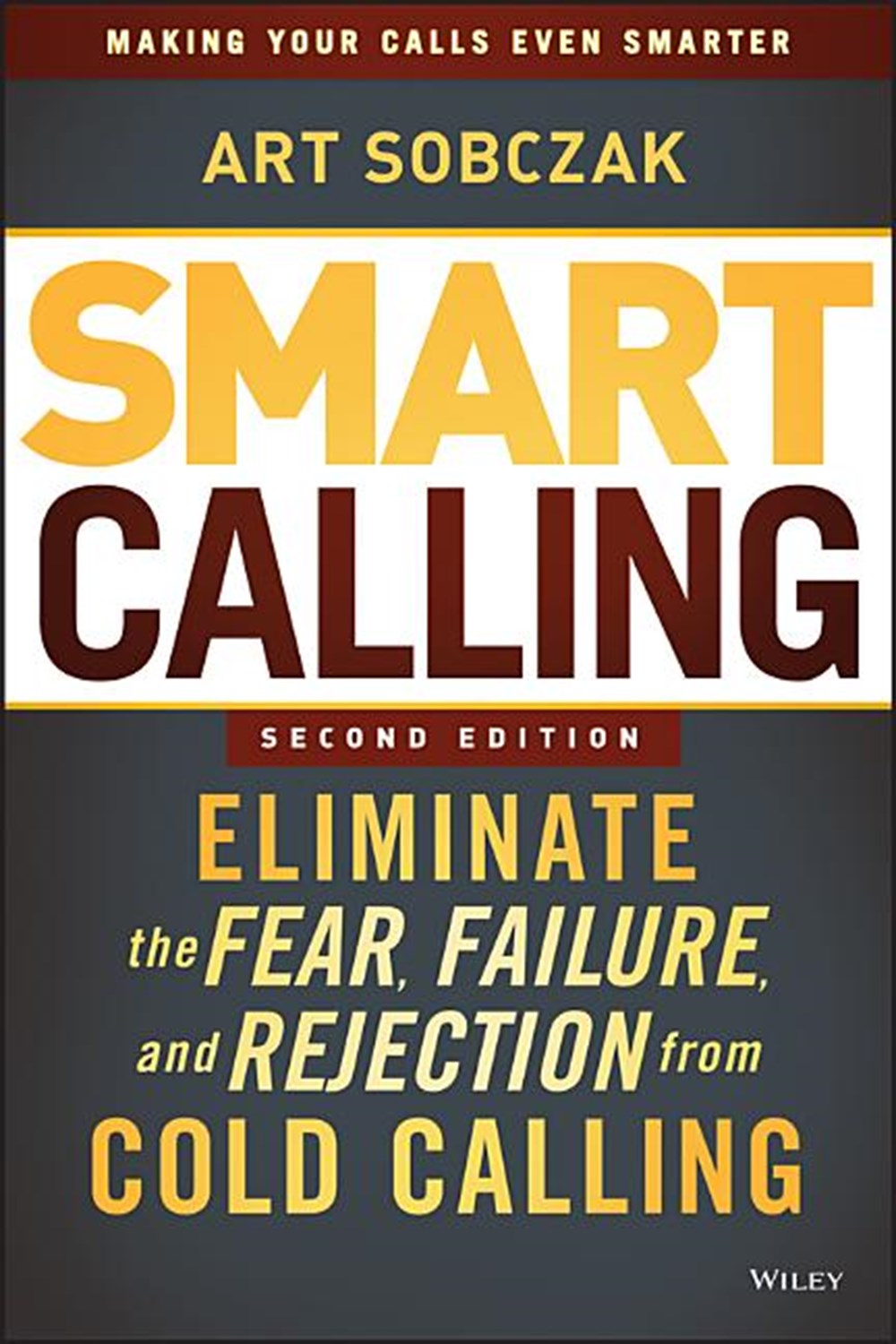 Smart Calling Eliminate the Fear, Failure, and Rejection from Cold Calling (Revised)
