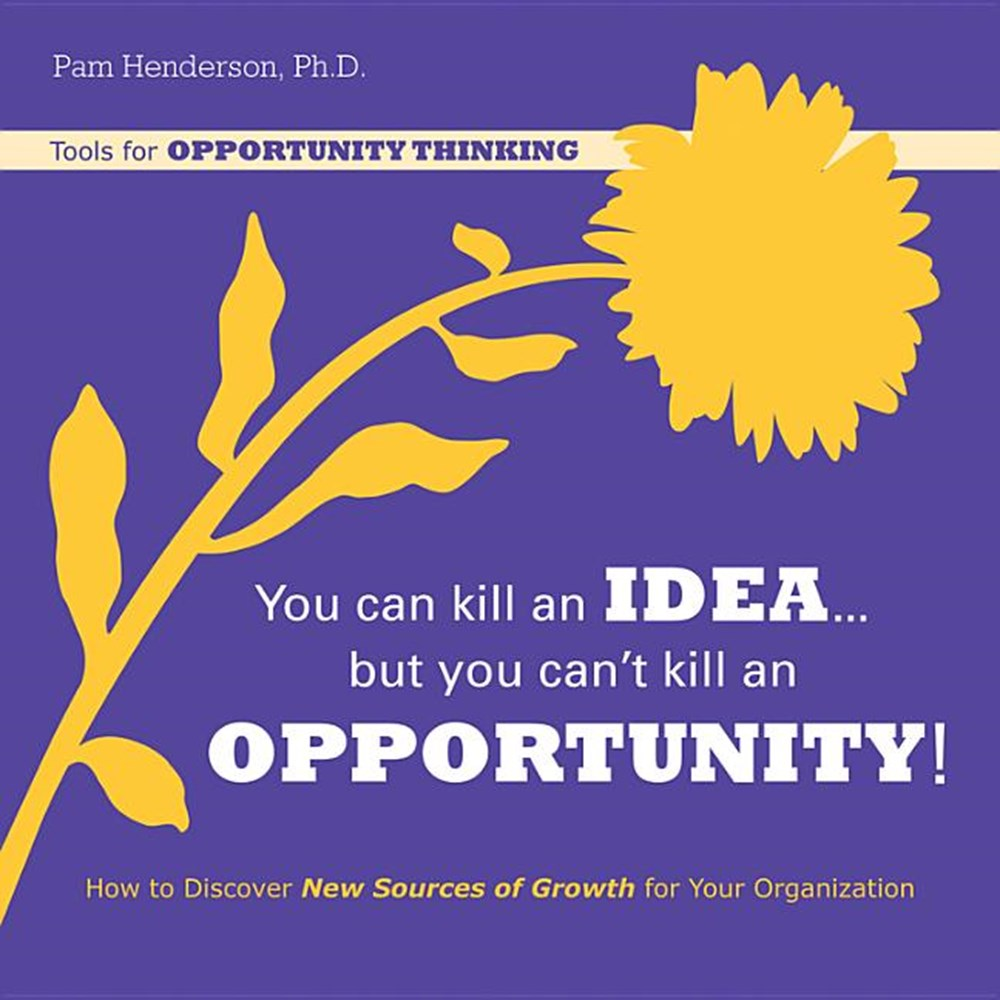 You Can Kill an Idea, But You Can't Kill an Opportunity How to Discover New Sources of Growth for Yo