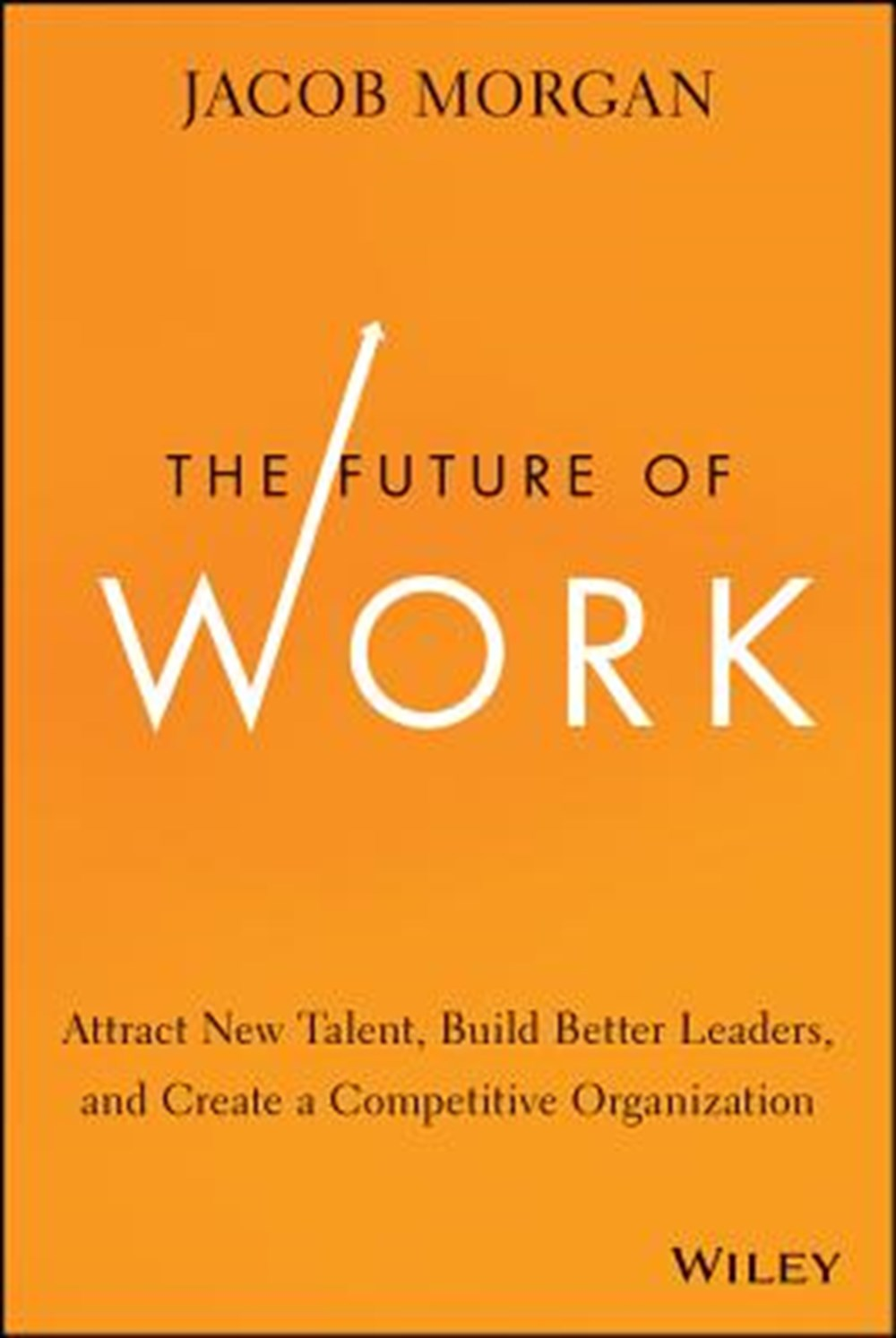 Future of Work Attract New Talent, Build Better Leaders, and Create a Competitive Organization