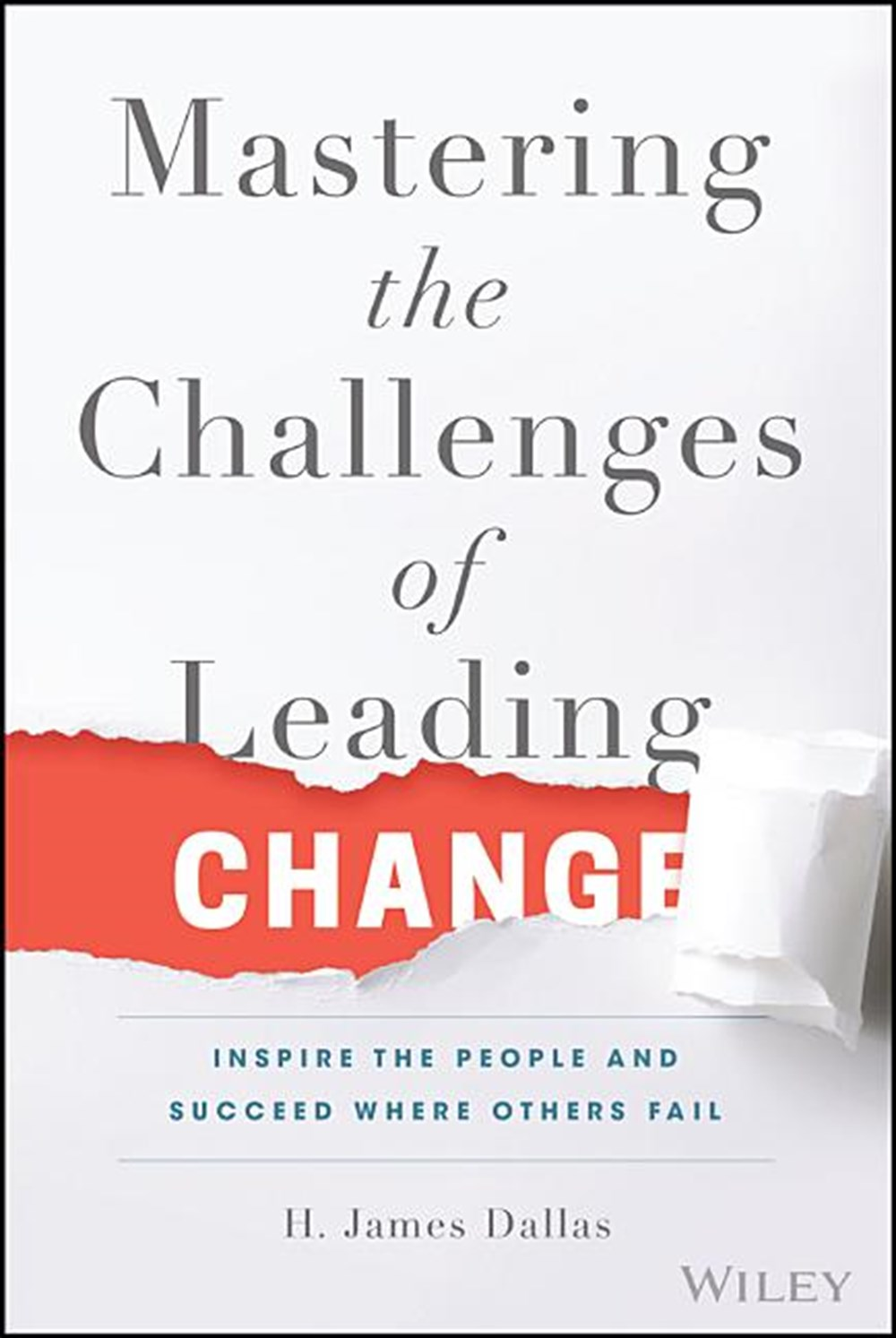 Mastering the Challenges of Leading Change Inspire the People and Succeed Where Others Fail