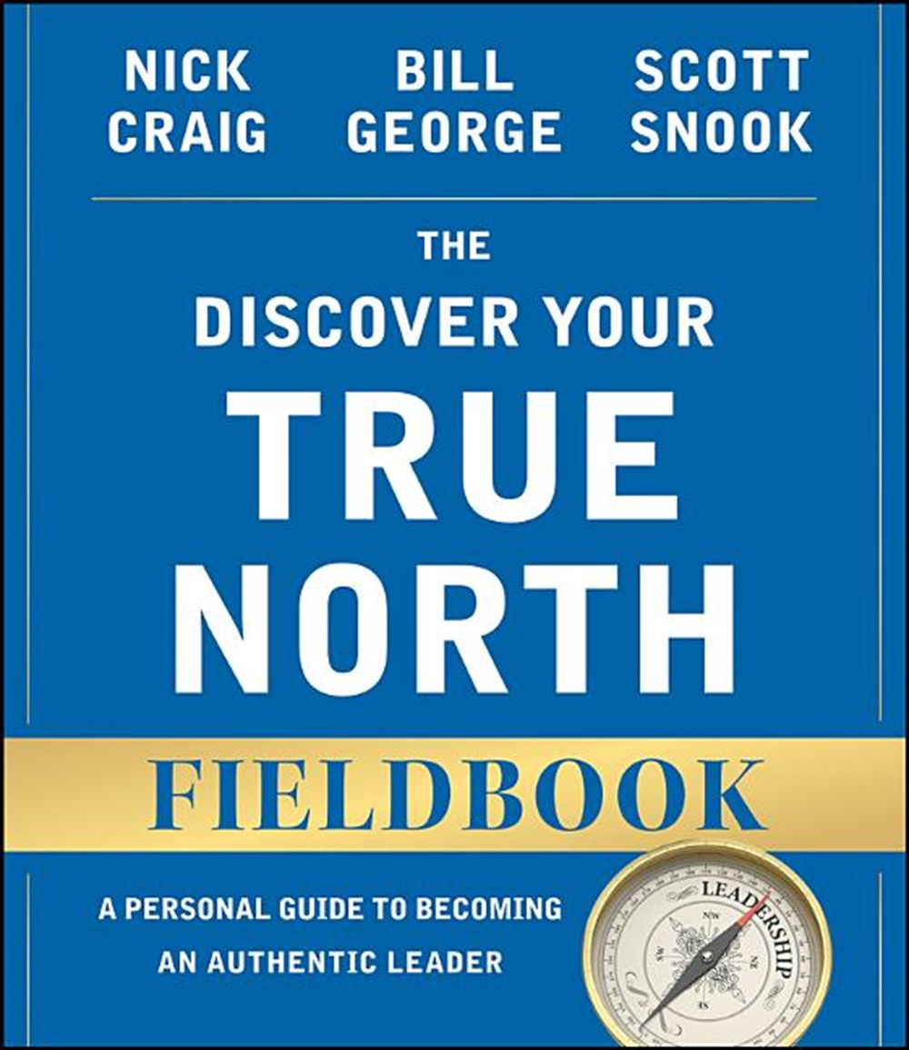 Discover Your True North Fieldbook A Personal Guide to Finding Your Authentic Leadership