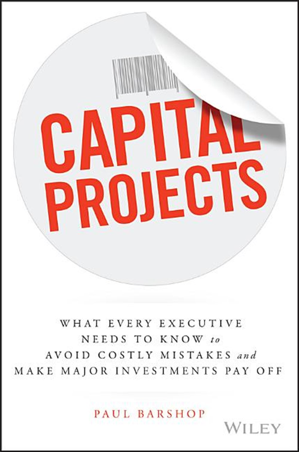 Capital Projects: What Every Executive Needs to Know to Avoid Costly Mistakes and Make Major Investm