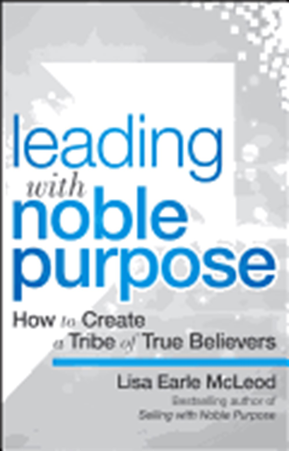 Leading with Noble Purpose How to Create a Tribe of True Believers