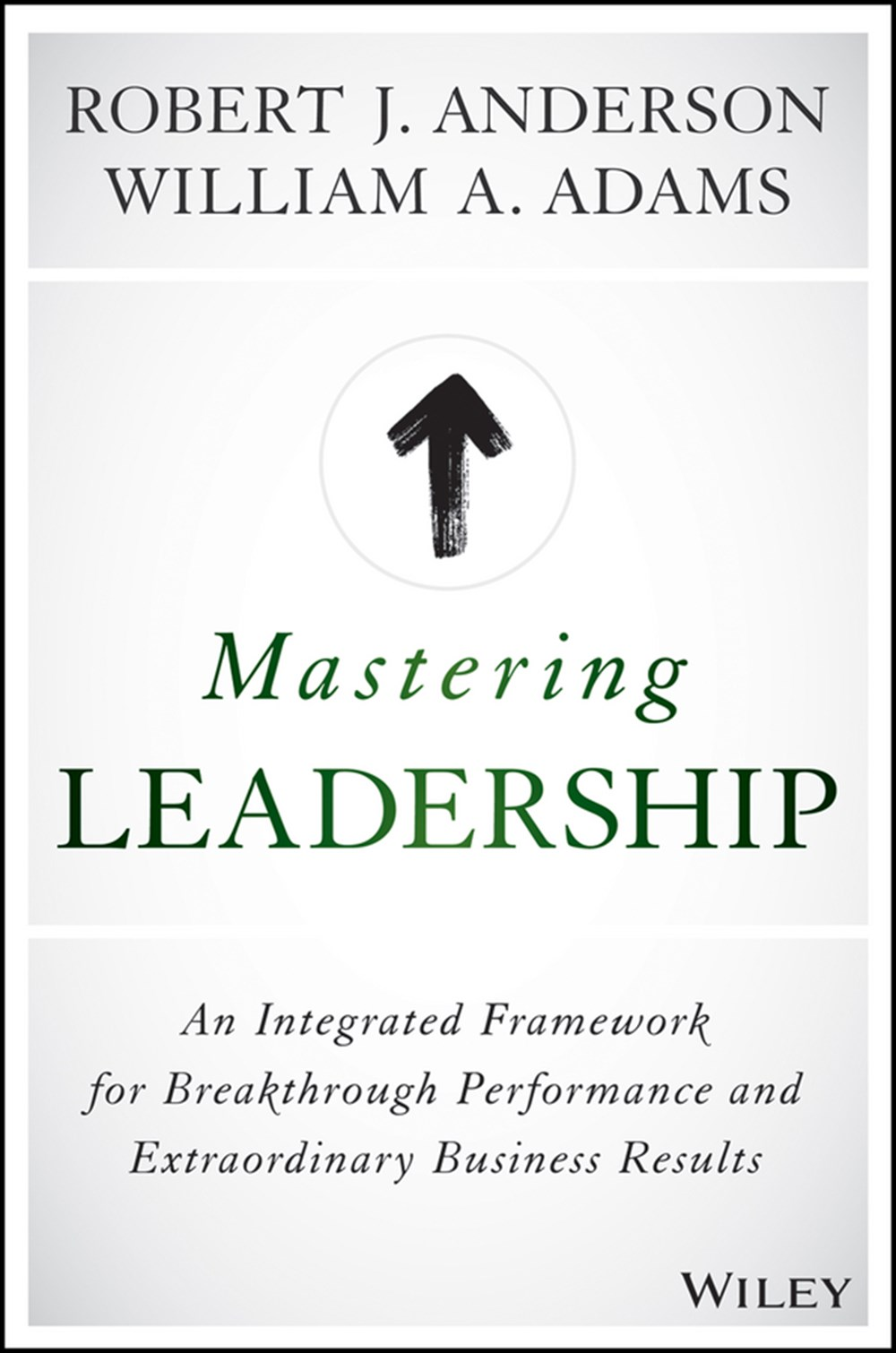 Mastering Leadership An Integrated Framework for Breakthrough Performance and Extraordinary Business