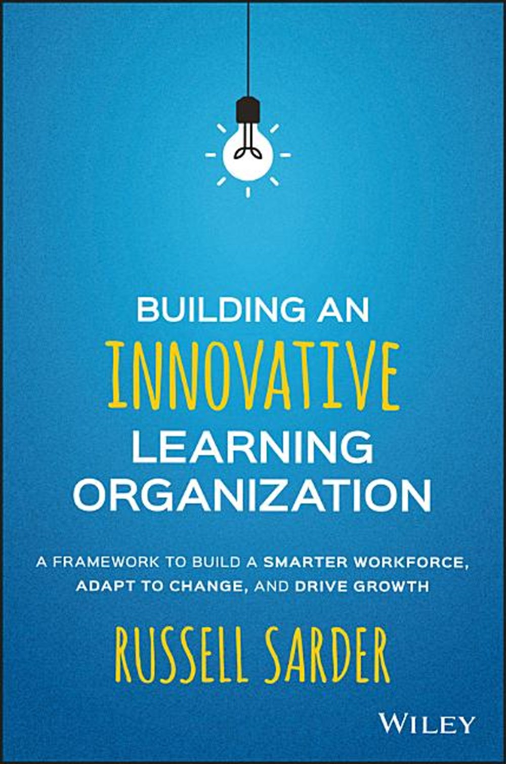 Building an Innovative Learning Organization A Framework to Build a Smarter Workforce, Adapt to Chan