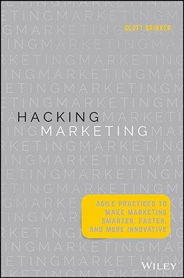 Hacking Marketing: Agile Practices to Make Marketing Smarter, Faster, and More Innovative