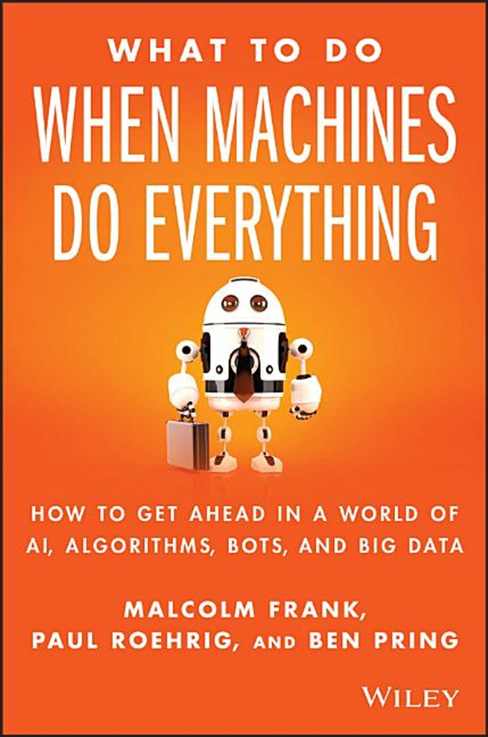 What to Do When Machines Do Everything How to Get Ahead in a World of Ai, Algorithms, Bots, and Big