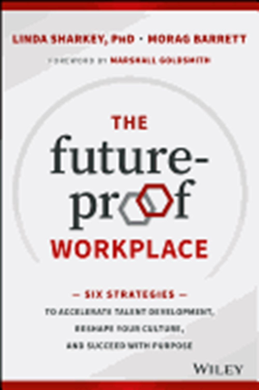 Future-Proof Workplace Six Strategies to Accelerate Talent Development, Reshape Your Culture, and Su