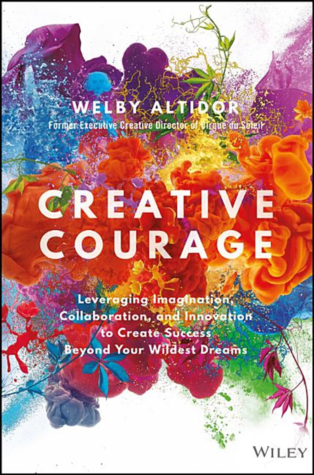 Creative Courage Leveraging Imagination, Collaboration, and Innovation to Create Success Beyond Your