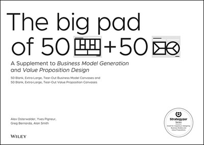 The Big Pad of 50 Blank, Extra-Large Business Model Canvases and 50 Blank, Extra-Large Value Proposition Canvases: A Supplement to Business Model Generati