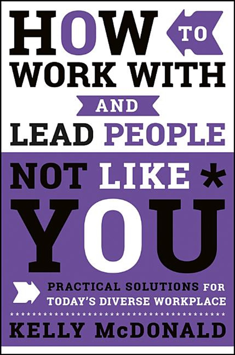How to Work with and Lead People Not Like You Practical Solutions for Today's Diverse Workplace