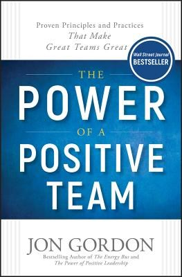 Power of a Positive Team: Proven Principles and Practices That Make Great Teams Great