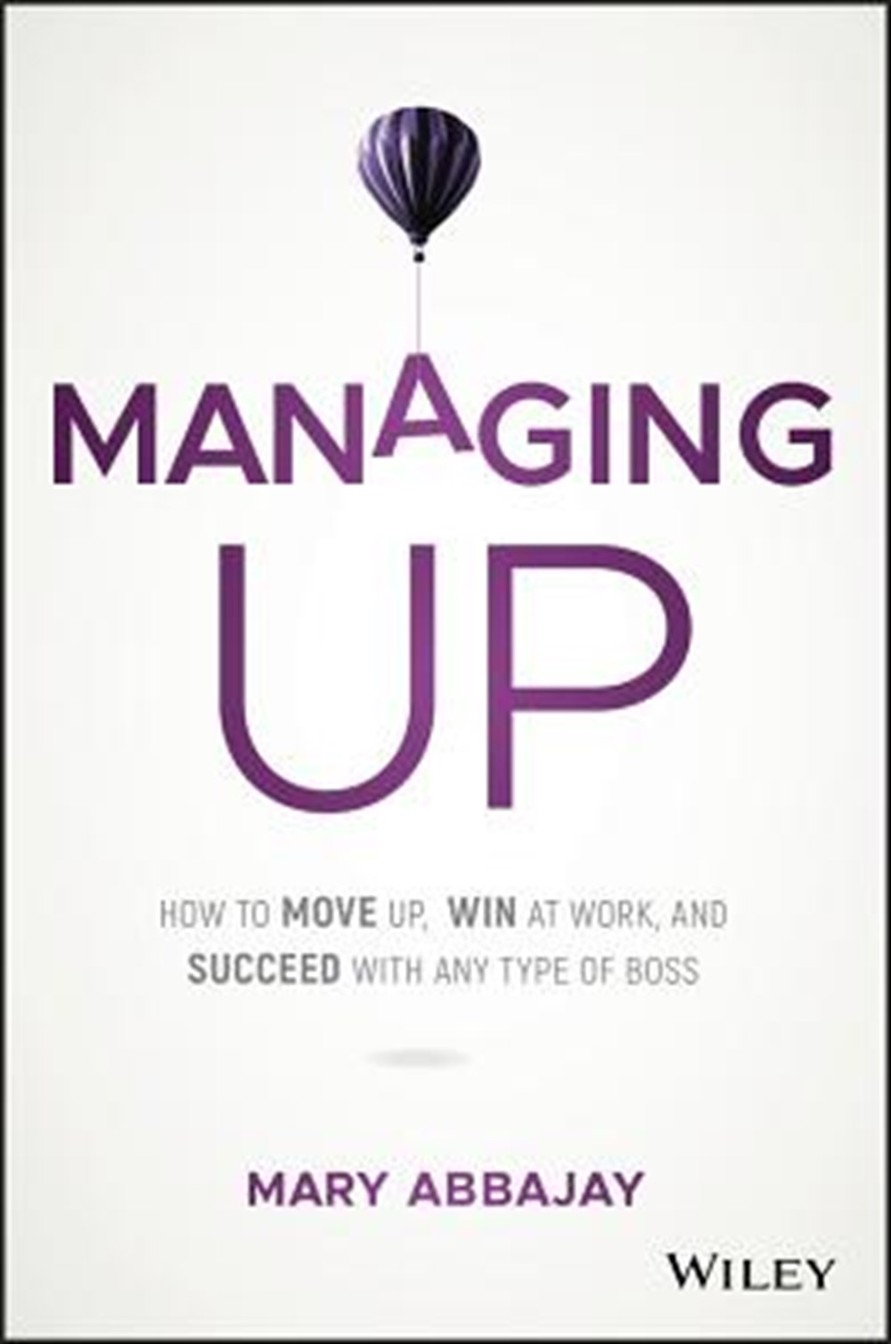 Managing Up How to Move Up, Win at Work, and Succeed with Any Type of Boss
