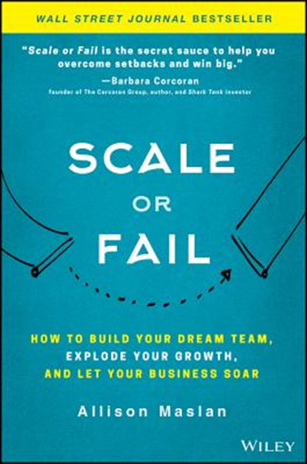 Scale or Fail How to Build Your Dream Team, Explode Your Growth, and Let Your Business Soar