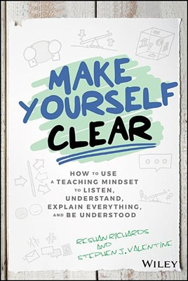 Make Yourself Clear: How to Use a Teaching Mindset to Listen, Understand, Explain Everything, and Be Understood