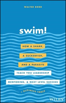 Swim!: How a Shark, a Suckerfish, and a Parasite Teach You Leadership, Mentoring, and Next Level Success