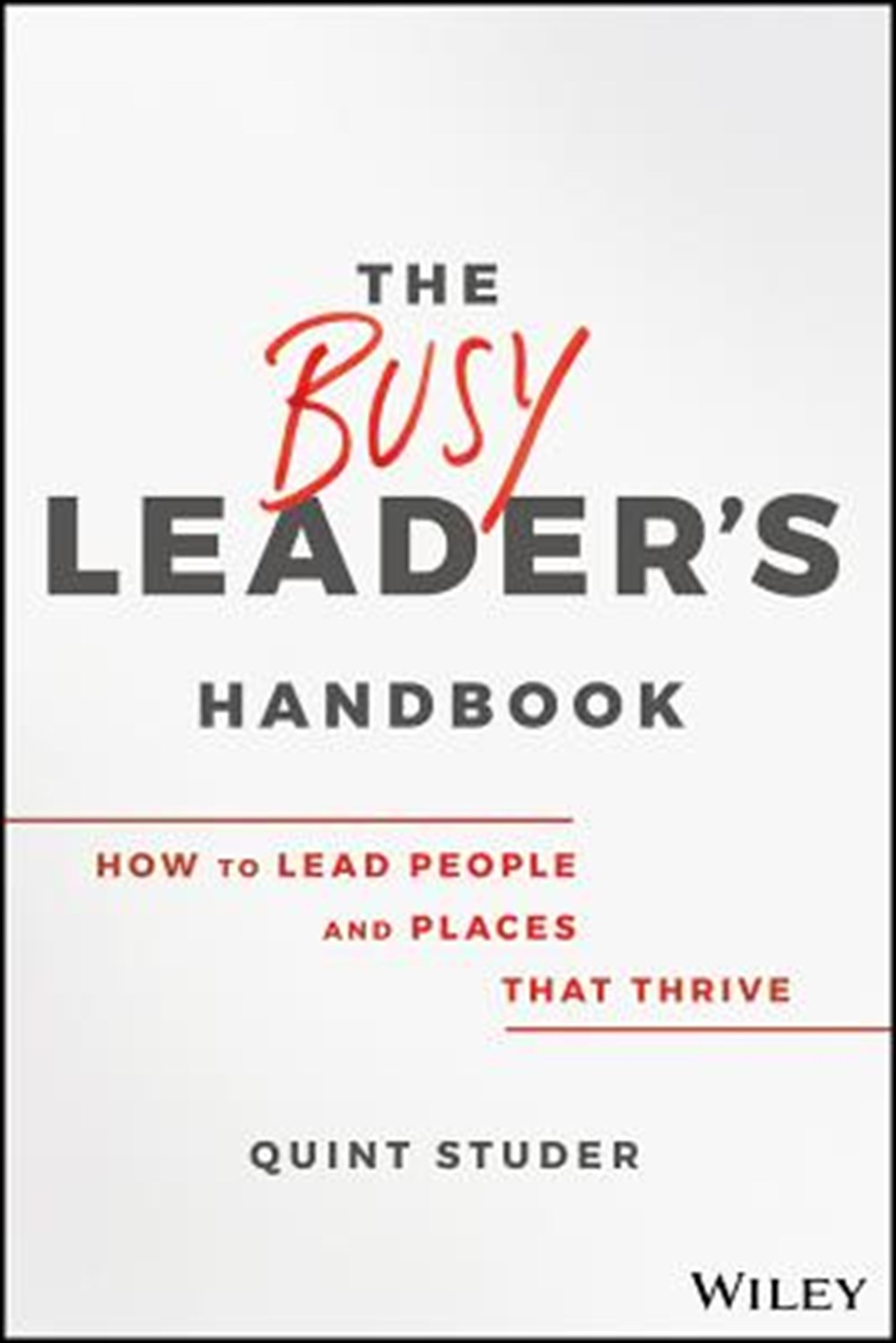 Busy Leader's Handbook How to Lead People and Places That Thrive