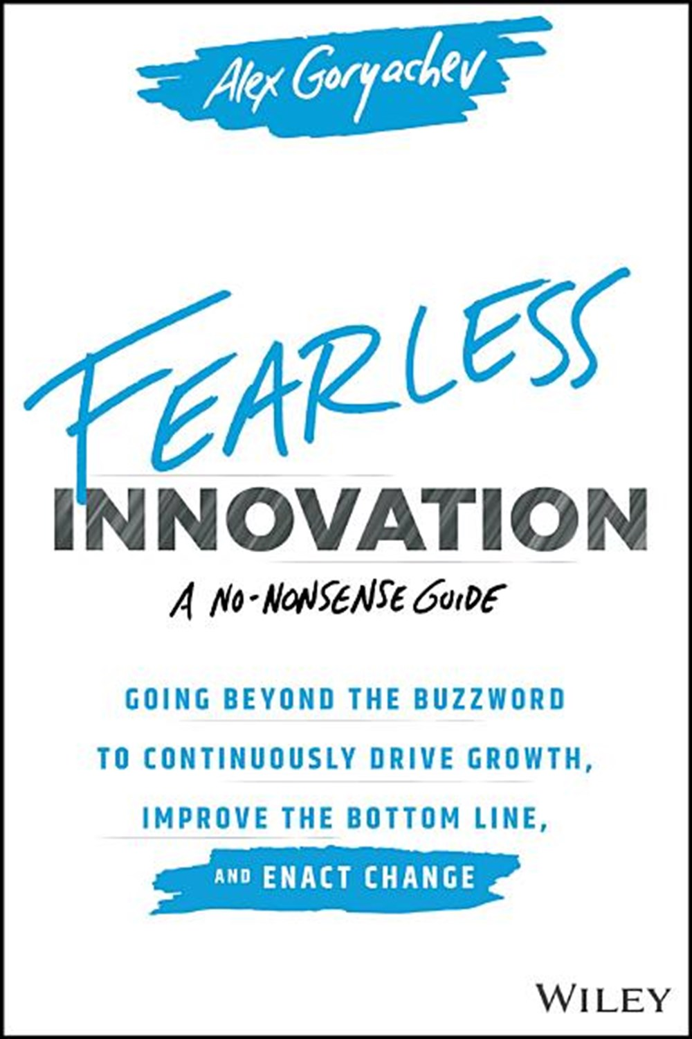 Fearless Innovation Going Beyond the Buzzword to Continuously Drive Growth, Improve the Bottom Line,