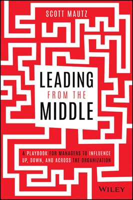 Leading from the Middle: A Playbook for Managers to Influence Up, Down, and Across the Organization