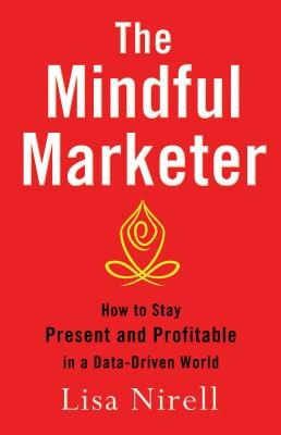 Mindful Marketer: How to Stay Present and Profitable in a Data-Driven World (2014)