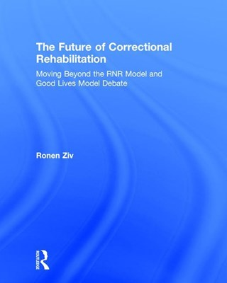 The Future of Correctional Rehabilitation: Moving Beyond the Rnr Model and Good Lives Model Debate