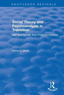 Social Theory and Psychoanalysis in Transition: Self and Society from Freud to Kristeva