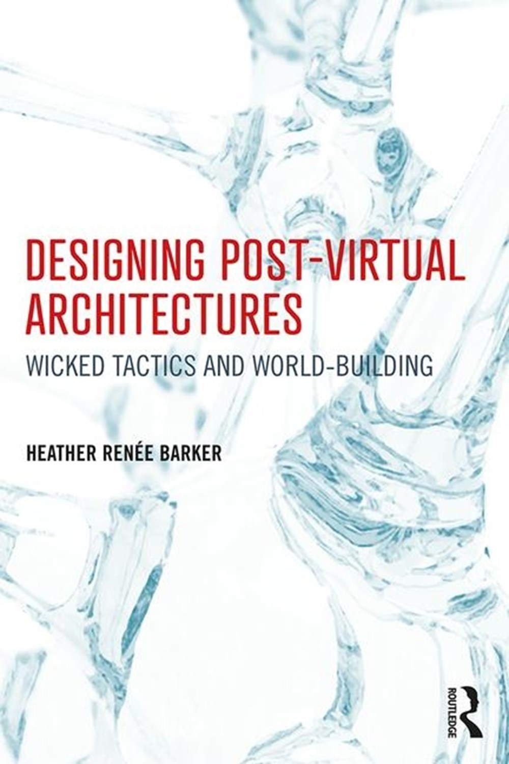 Designing Post-Virtual Architectures Wicked Tactics and World-Building