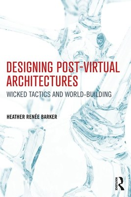 Designing Post-Virtual Architectures: Wicked Tactics and World-Building