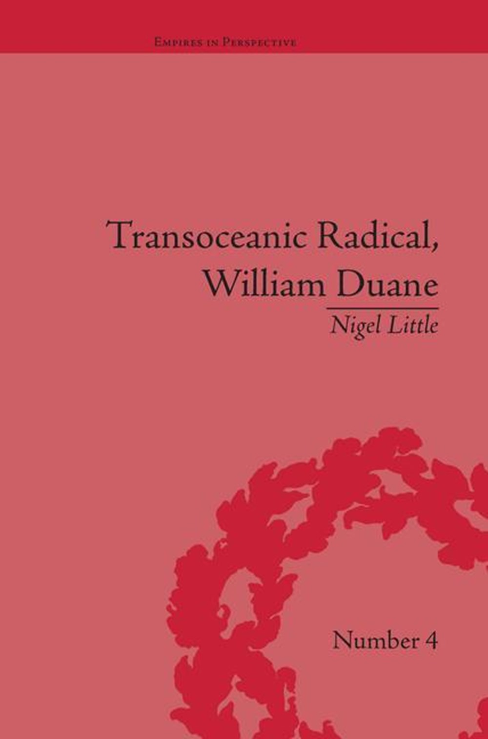 Transoceanic Radical William Duane: National Identity and Empire, 1760-1835
