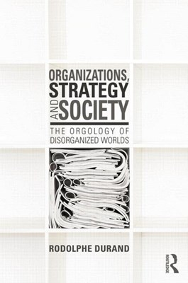 Organizations, Strategy and Society: The Orgology of Disorganized Worlds