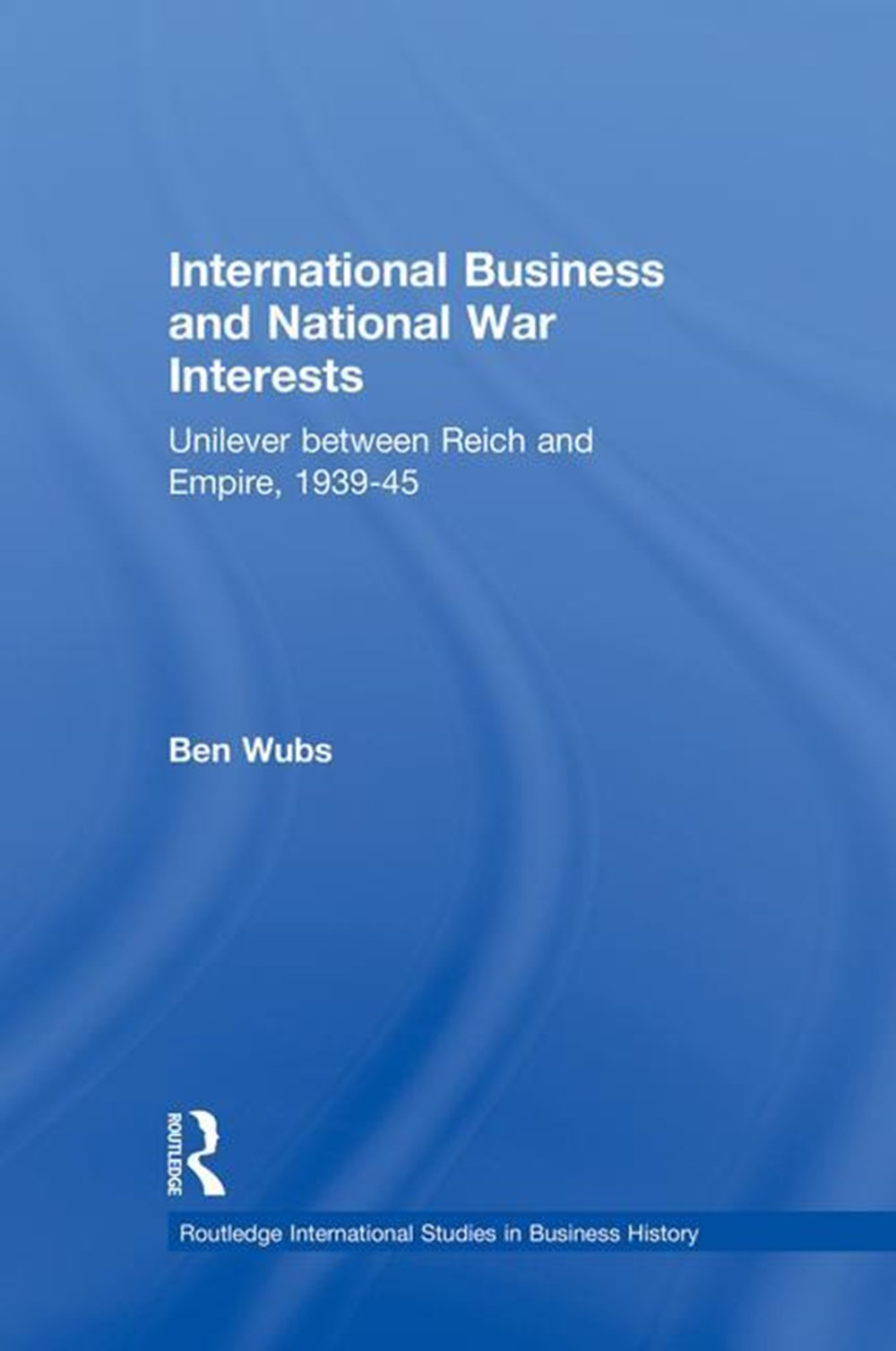 International Business and National War Interests Unilever between Reich and empire, 1939-45