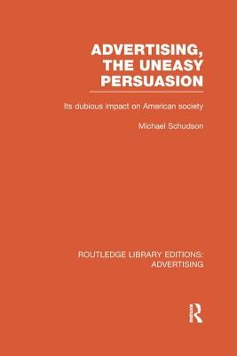 Advertising, The Uneasy Persuasion (RLE Advertising): Its Dubious Impact on American Society