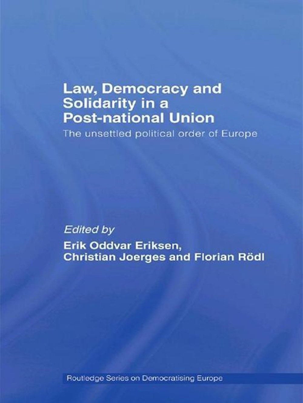 Law, Democracy and Solidarity in a Post-National Union The Unsettled Political Order of Europe