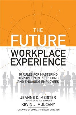 Future Workplace Experience: 10 Rules for Mastering Disruption in Recruiting and Engaging Employees