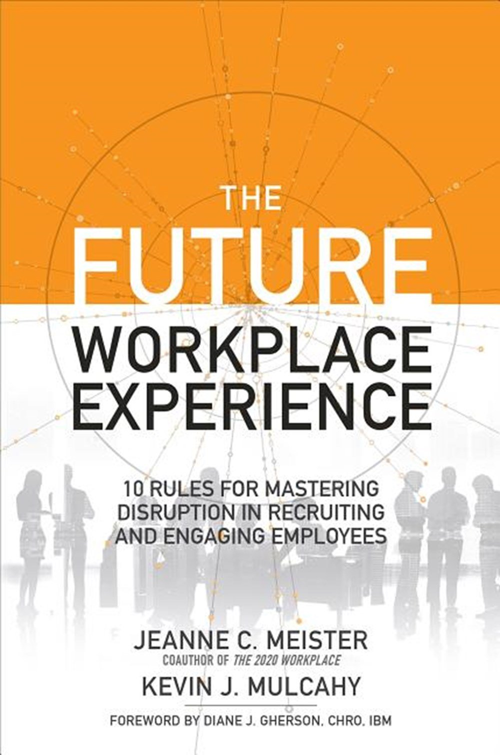 Future Workplace Experience 10 Rules for Mastering Disruption in Recruiting and Engaging Employees