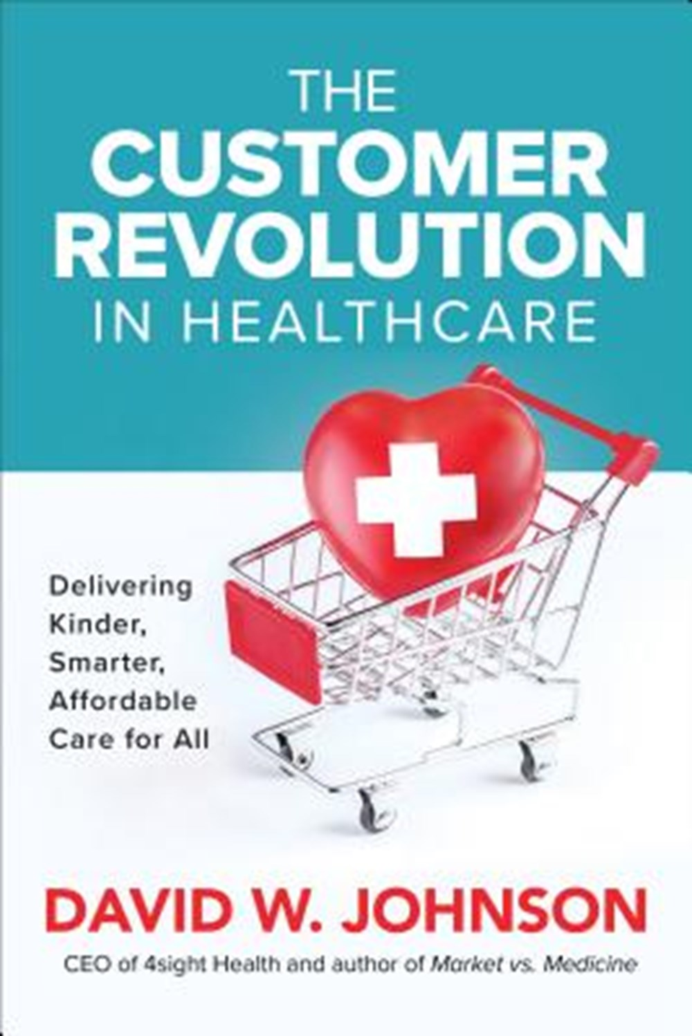 Customer Revolution in Healthcare Delivering Kinder, Smarter, Affordable Care for All