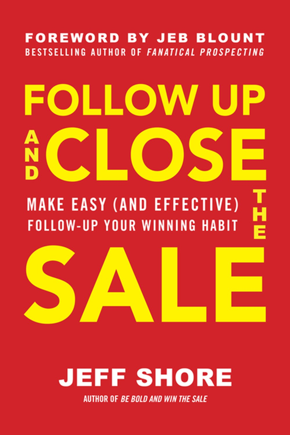Follow Up and Close the Sale Make Easy (and Effective) Follow-Up Your Winning Habit