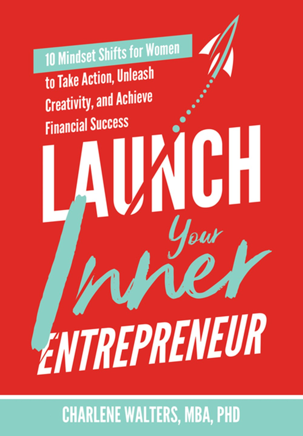 Launch Your Inner Entrepreneur 10 Mindset Shifts for Women to Take Action, Unleash Creativity, and A