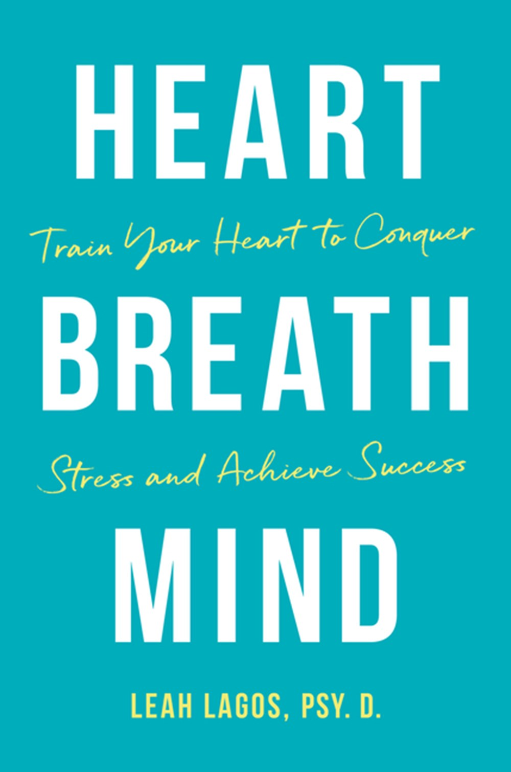 Heart Breath Mind Train Your Heart to Conquer Stress and Achieve Success
